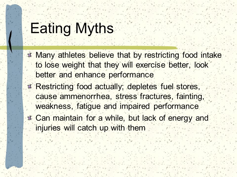 Eating Myths Many athletes believe that by restricting food intake to lose weight that they will exercise better, look better and enhance performance.