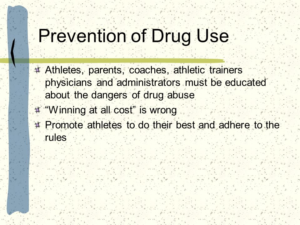 Prevention of Drug Use Athletes, parents, coaches, athletic trainers physicians and administrators must be educated about the dangers of drug abuse.