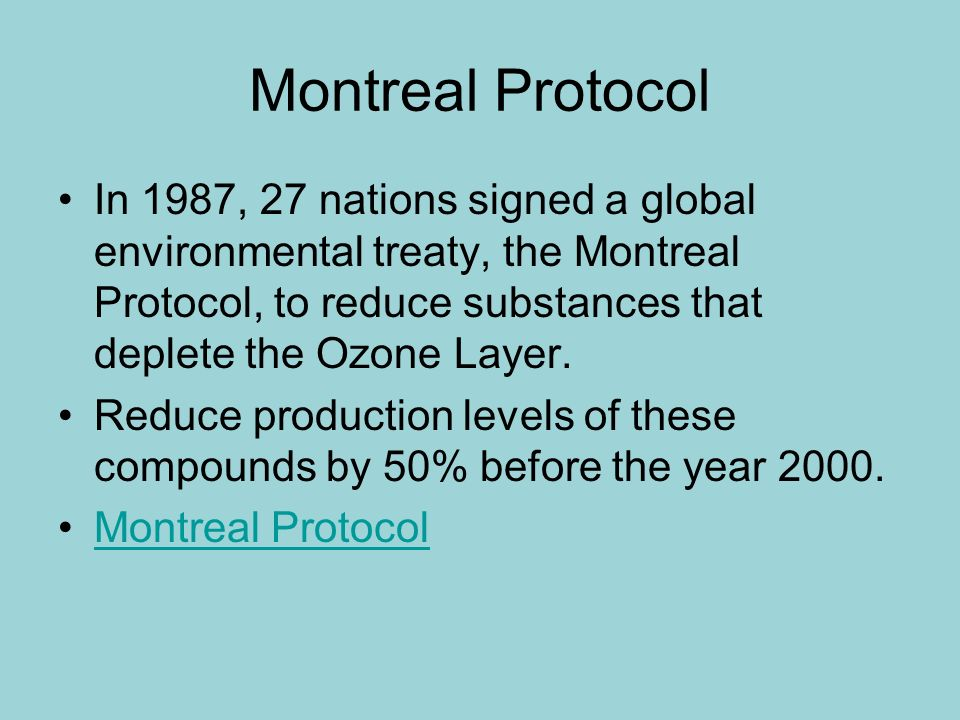 Montreal Protocol In 1987, 27 nations signed a global environmental treaty, the Montreal Protocol, to reduce substances that deplete the Ozone Layer.