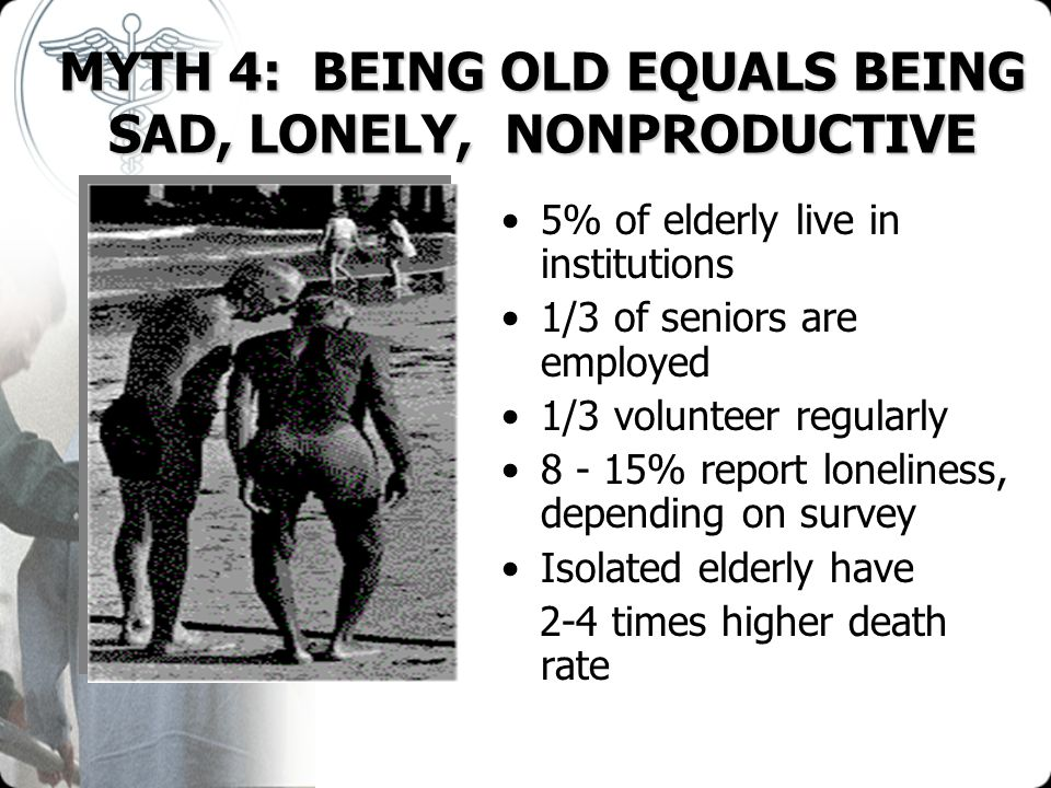 MYTH 4: BEING OLD EQUALS BEING SAD, LONELY, NONPRODUCTIVE