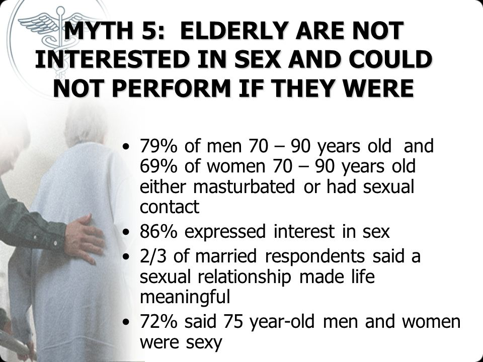 MYTH 5: ELDERLY ARE NOT INTERESTED IN SEX AND COULD NOT PERFORM IF THEY WERE