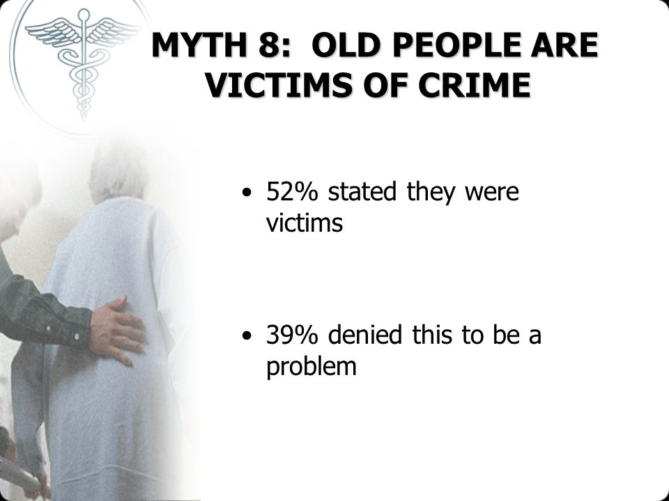 MYTH 8: OLD PEOPLE ARE VICTIMS OF CRIME