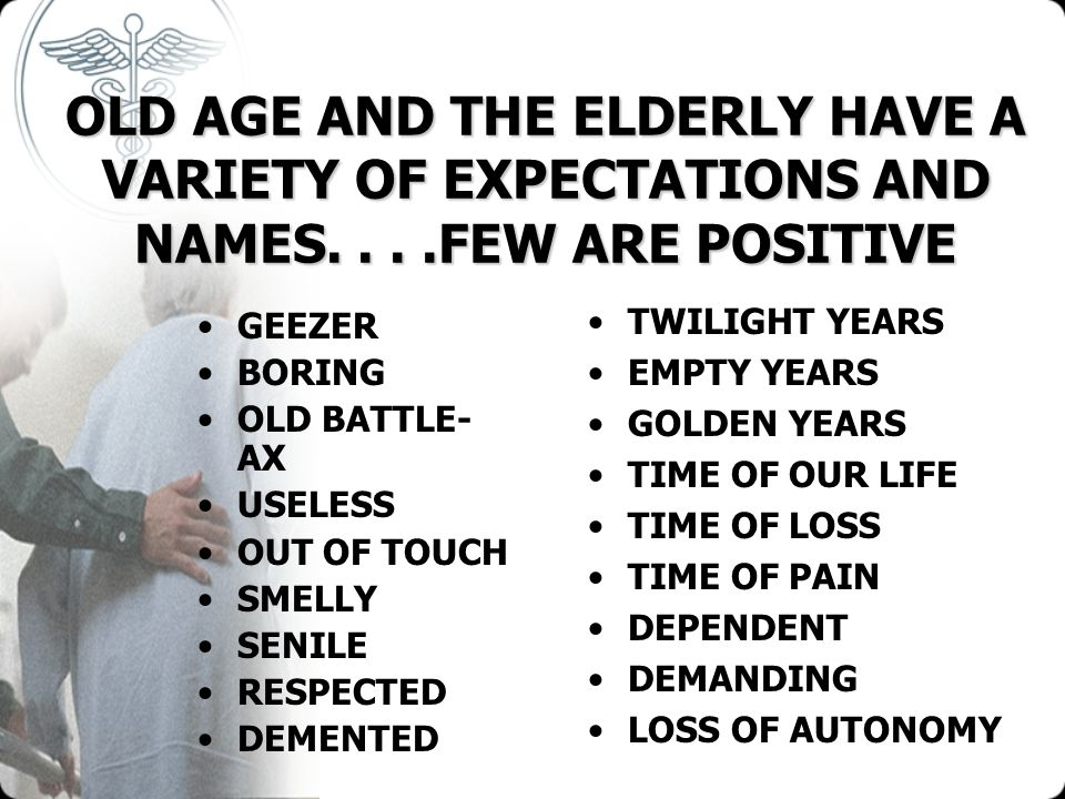OLD AGE AND THE ELDERLY HAVE A VARIETY OF EXPECTATIONS AND NAMES
