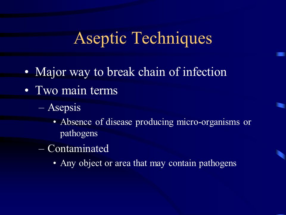 Aseptic Techniques Major way to break chain of infection