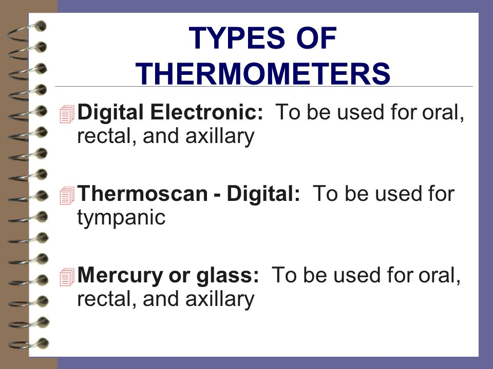 TYPES OF THERMOMETERS Digital Electronic: To be used for oral, rectal, and axillary. Thermoscan - Digital: To be used for tympanic.