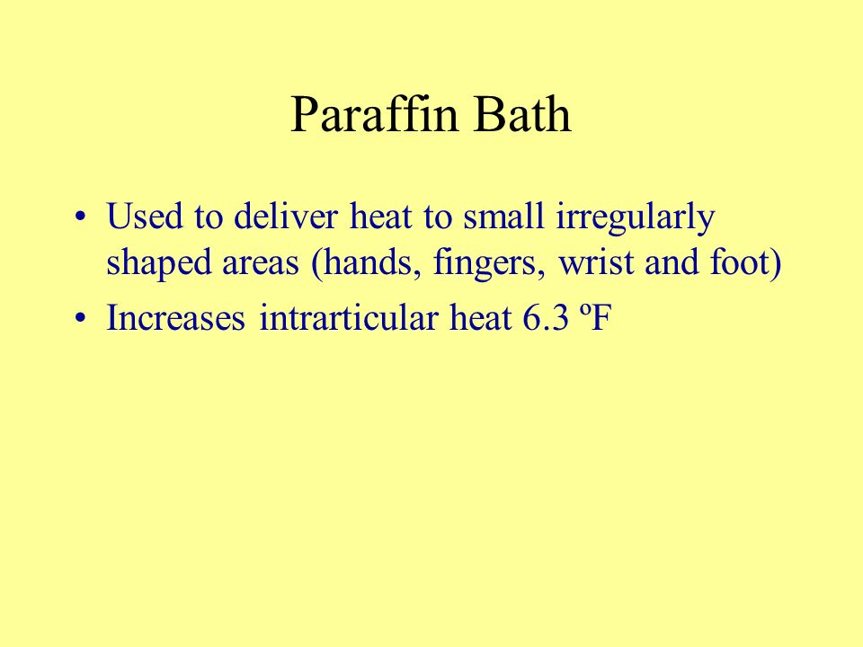Paraffin BathUsed to deliver heat to small irregularly shaped areas (hands, fingers, wrist and foot)