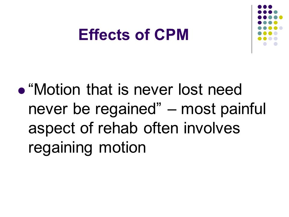 Effects of CPM Motion that is never lost need never be regained – most painful aspect of rehab often involves regaining motion.