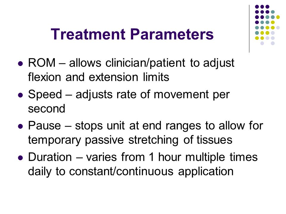Treatment Parameters ROM – allows clinician/patient to adjust flexion and extension limits. Speed – adjusts rate of movement per second.