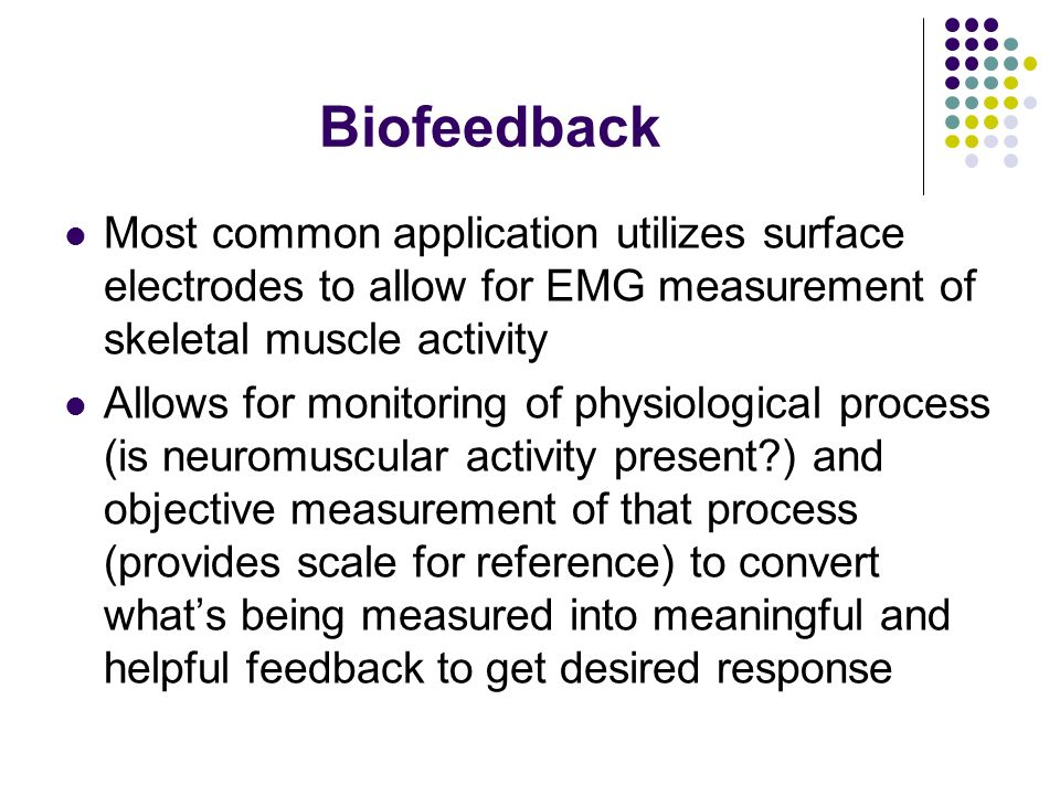 Biofeedback Most common application utilizes surface electrodes to allow for EMG measurement of skeletal muscle activity.
