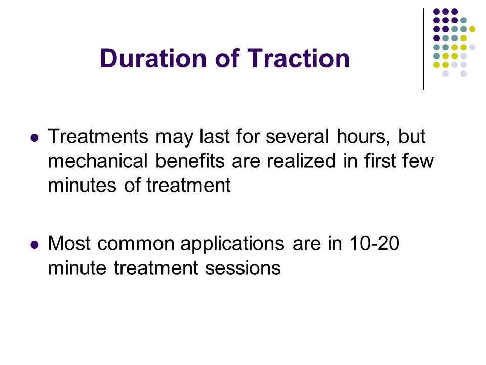 Duration of Traction Treatments may last for several hours, but mechanical benefits are realized in first few minutes of treatment.