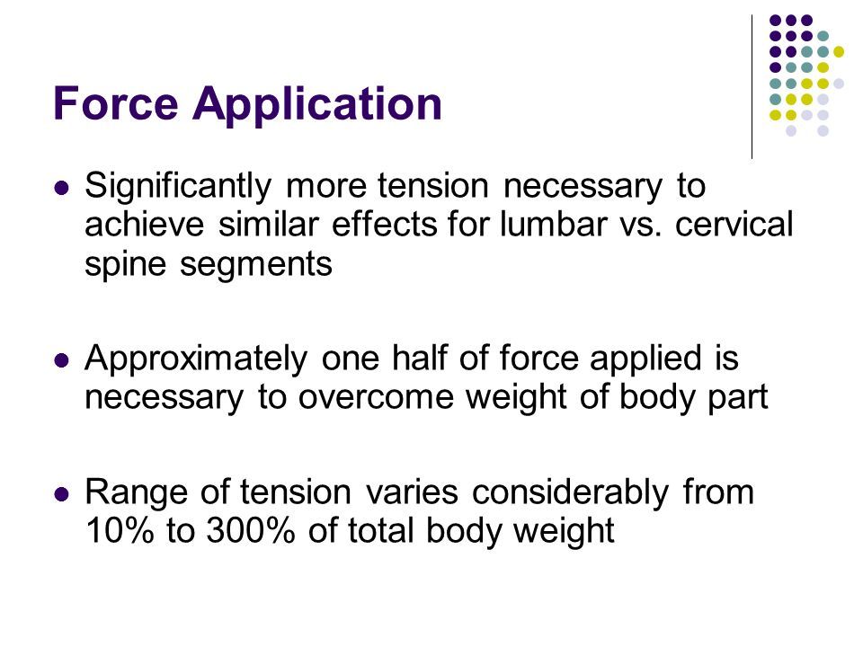 Force Application Significantly more tension necessary to achieve similar effects for lumbar vs. cervical spine segments.