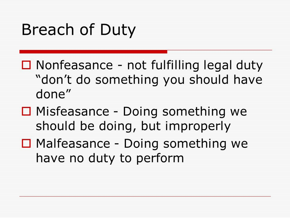 Breach of Duty Nonfeasance - not fulfilling legal duty don't do something you should have done