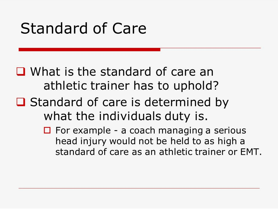 Standard of Care What is the standard of care an athletic trainer has to uphold Standard of care is determined by what the individuals duty is.