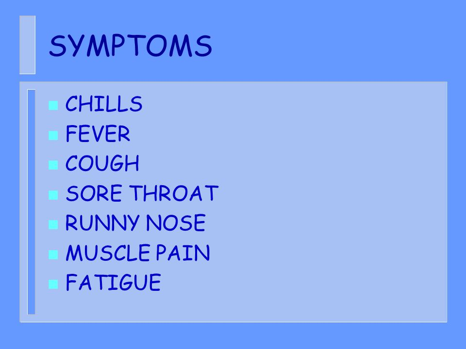 SYMPTOMS CHILLS FEVER COUGH SORE THROAT RUNNY NOSE MUSCLE PAIN FATIGUE