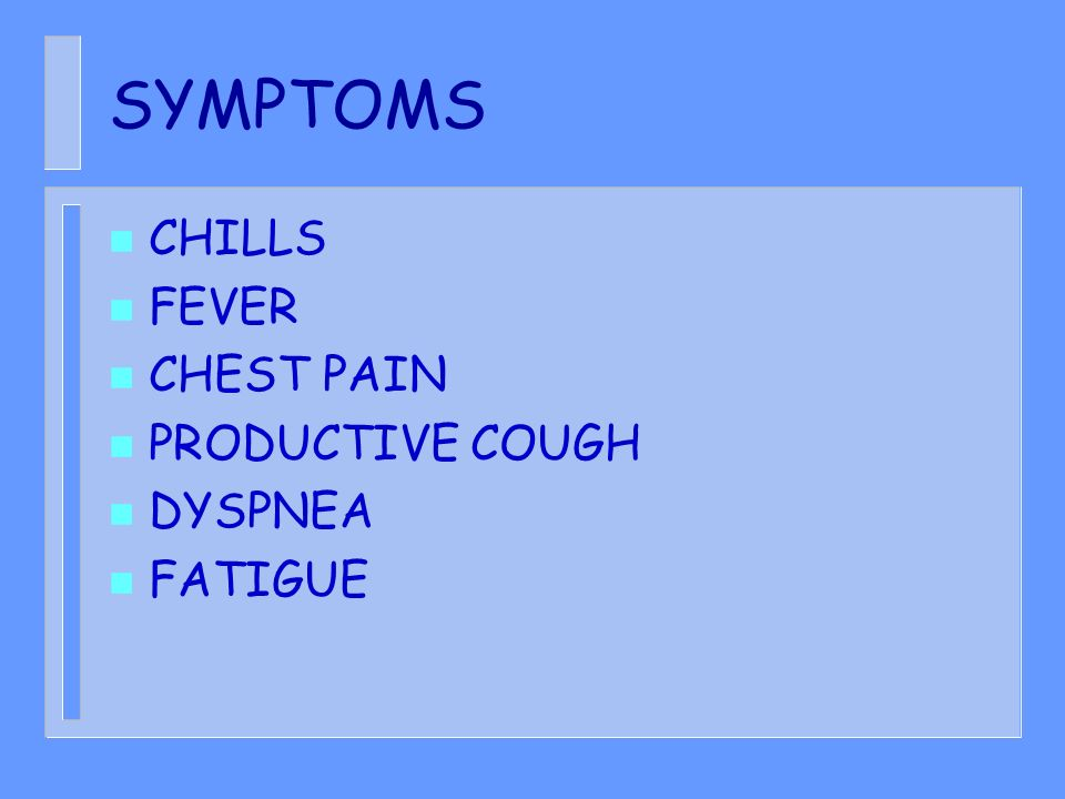 SYMPTOMS CHILLS FEVER CHEST PAIN PRODUCTIVE COUGH DYSPNEA FATIGUE