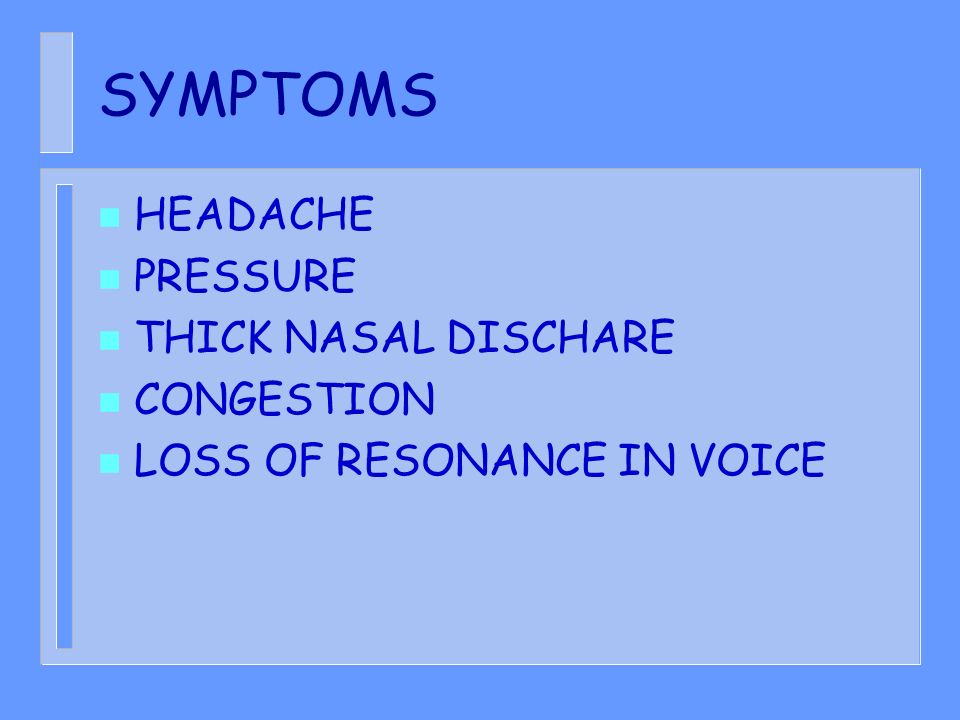 SYMPTOMS HEADACHE PRESSURE THICK NASAL DISCHARE CONGESTION