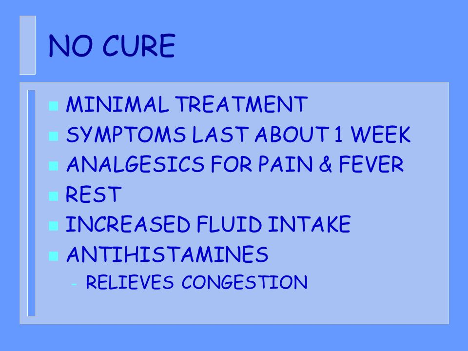 NO CURE MINIMAL TREATMENT SYMPTOMS LAST ABOUT 1 WEEK