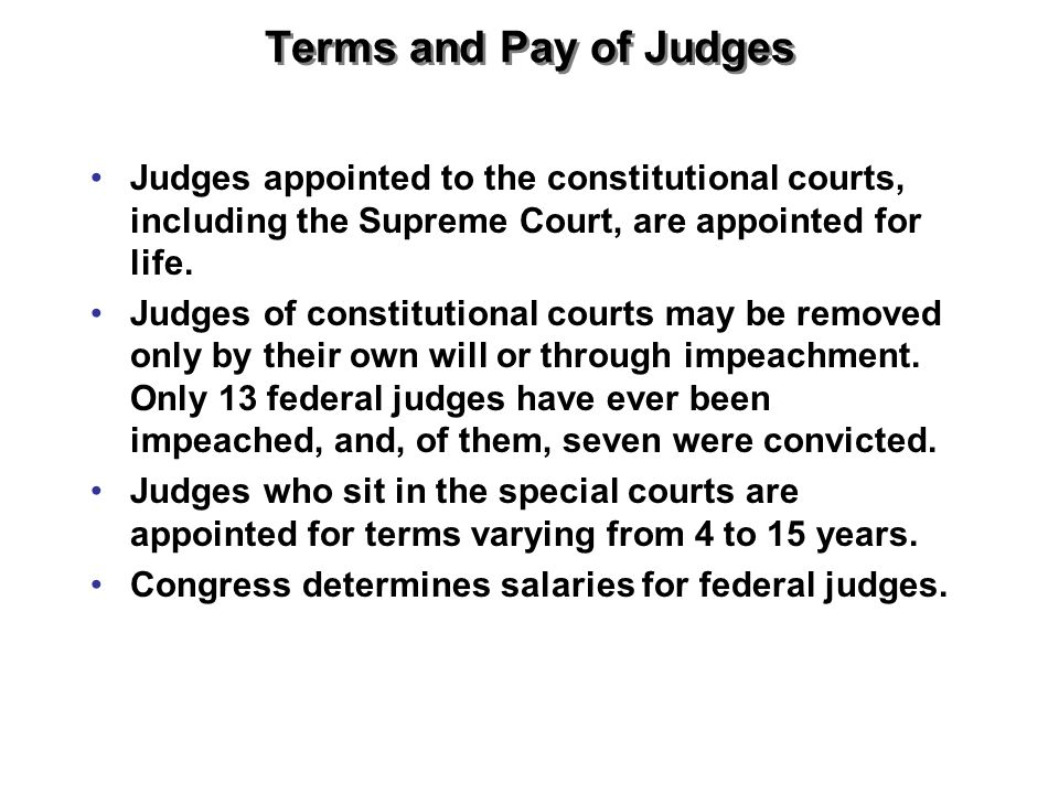 Terms and Pay of Judges Judges appointed to the constitutional courts, including the Supreme Court, are appointed for life.