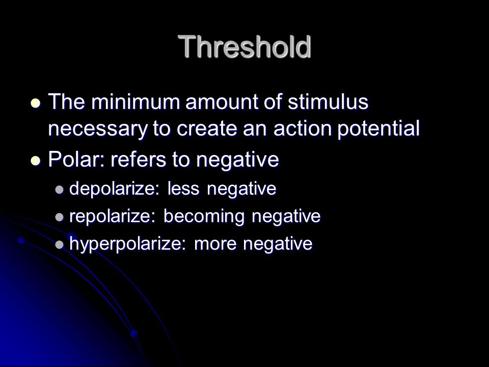 Threshold The minimum amount of stimulus necessary to create an action potential. Polar: refers to negative.