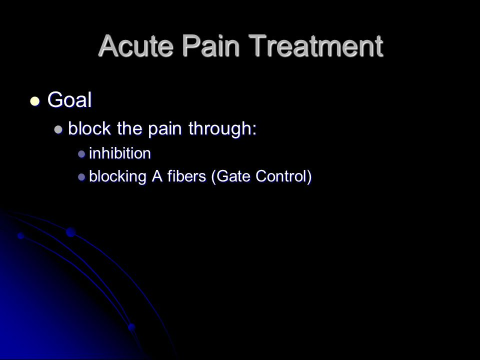 Acute Pain Treatment Goal block the pain through: inhibition