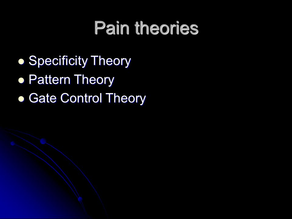 Pain theories Specificity Theory Pattern Theory Gate Control Theory