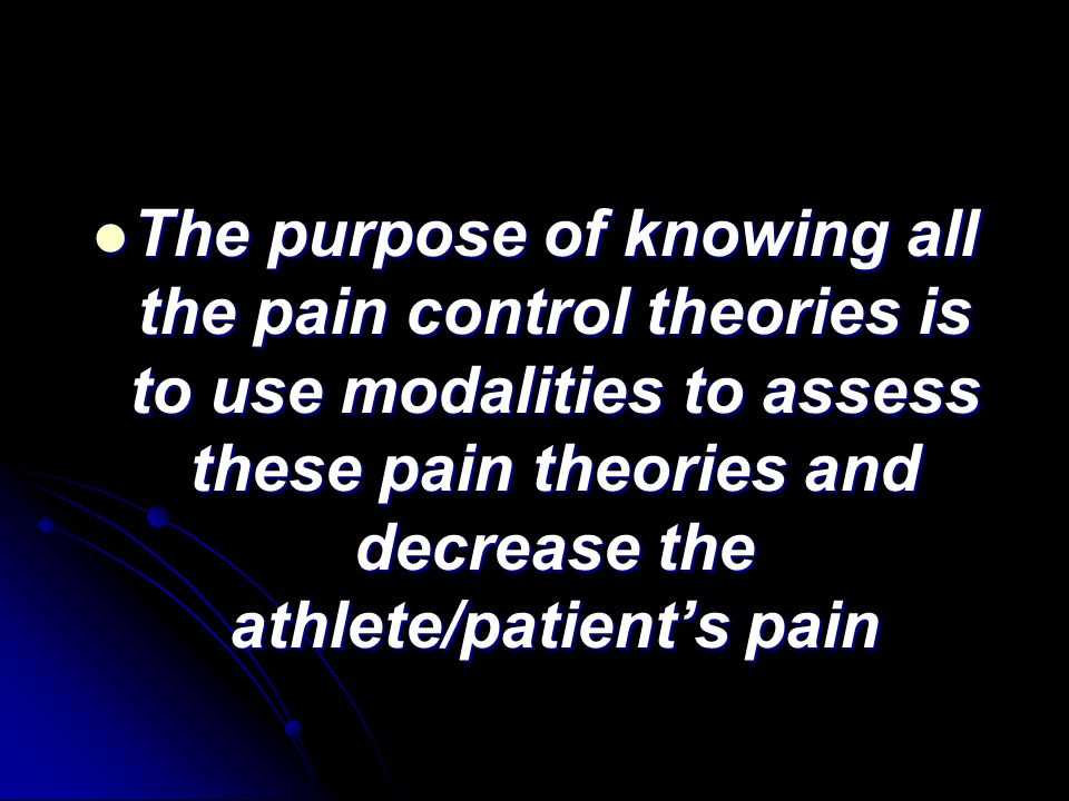The purpose of knowing all the pain control theories is to use modalities to assess these pain theories and decrease the athlete/patient's pain