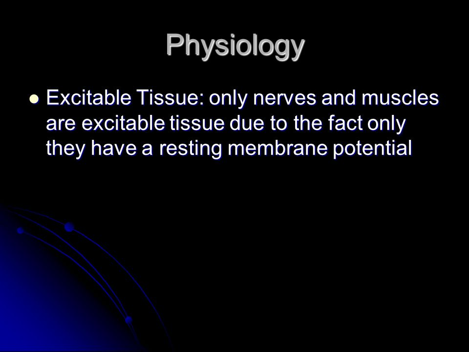 Physiology Excitable Tissue: only nerves and muscles are excitable tissue due to the fact only they have a resting membrane potential.