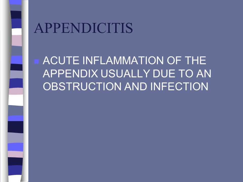APPENDICITIS ACUTE INFLAMMATION OF THE APPENDIX USUALLY DUE TO AN OBSTRUCTION AND INFECTION