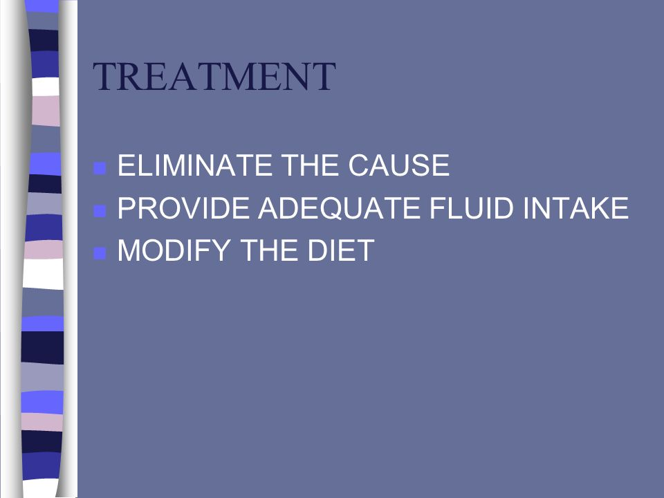TREATMENT ELIMINATE THE CAUSE PROVIDE ADEQUATE FLUID INTAKE