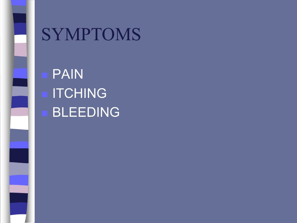 SYMPTOMS PAIN ITCHING BLEEDING
