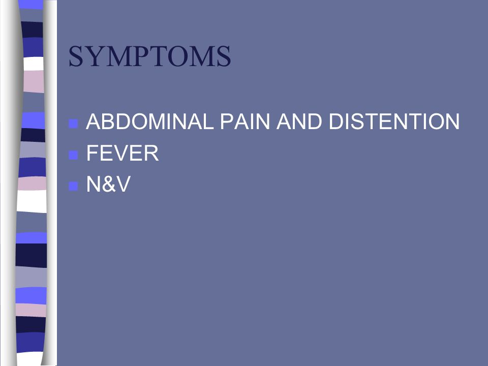 SYMPTOMS ABDOMINAL PAIN AND DISTENTION FEVER N&V