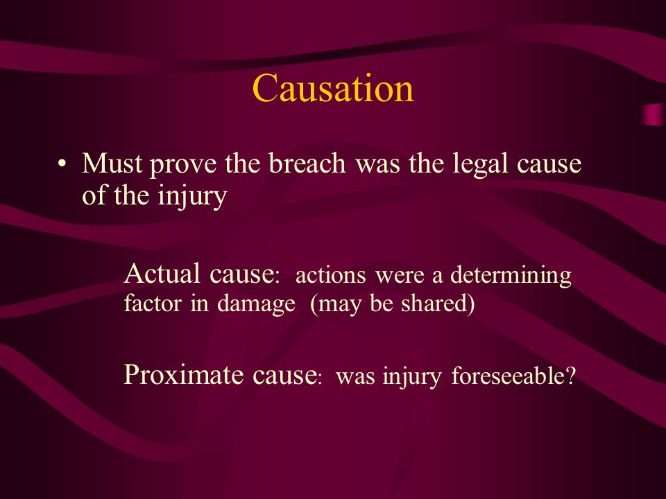 Causation Must prove the breach was the legal cause of the injury