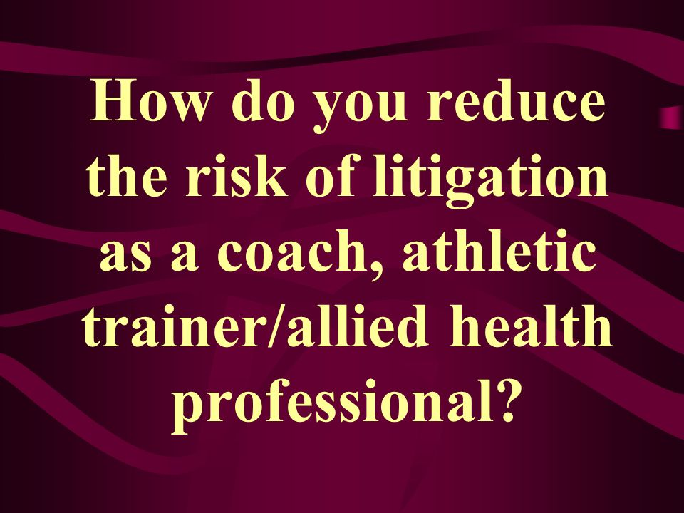 How do you reduce the risk of litigation as a coach, athletic trainer/allied health professional