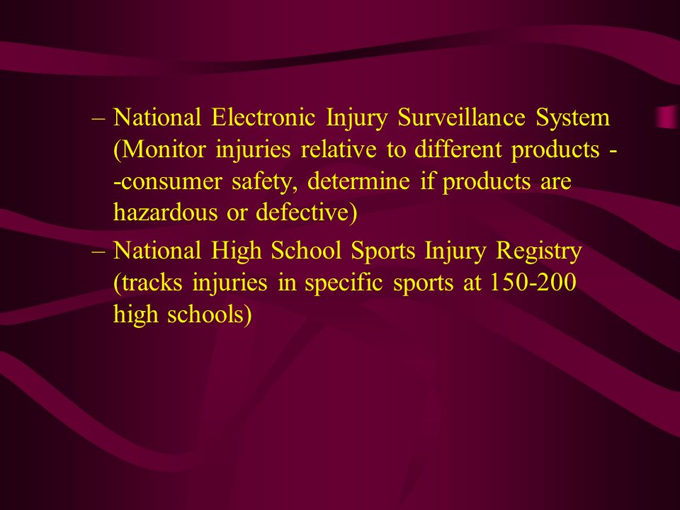 National Electronic Injury Surveillance System (Monitor injuries relative to different products --consumer safety, determine if products are hazardous or defective)