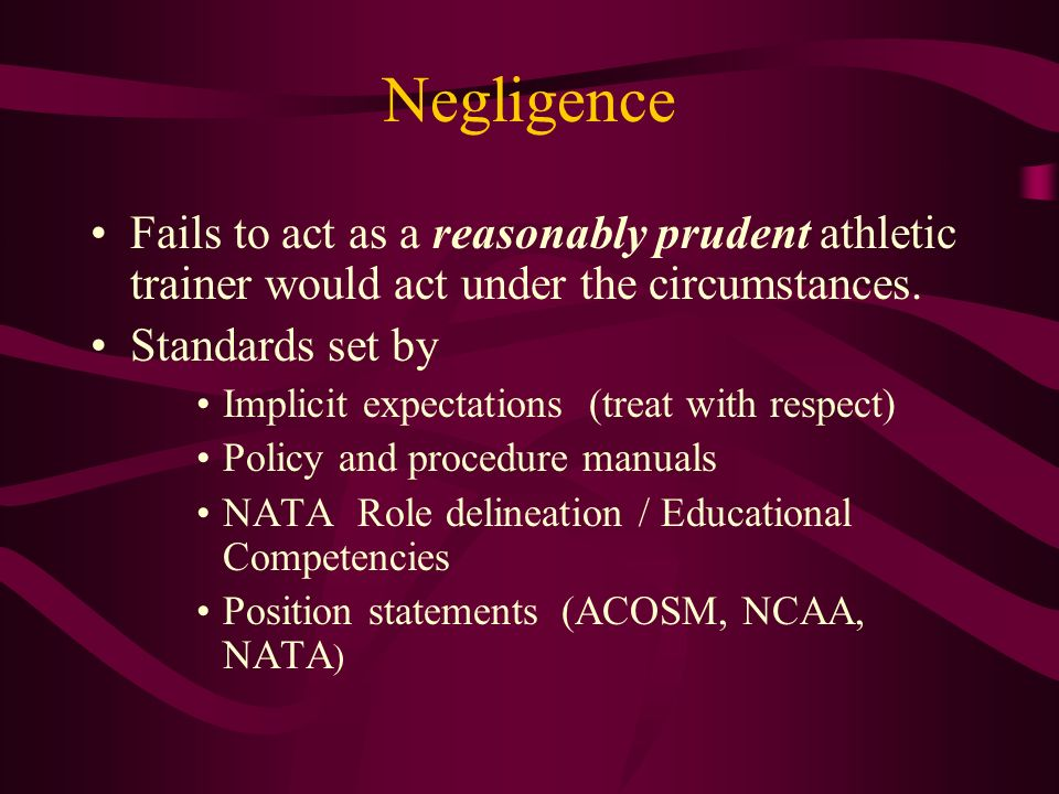 Negligence Fails to act as a reasonably prudent athletic trainer would act under the circumstances.