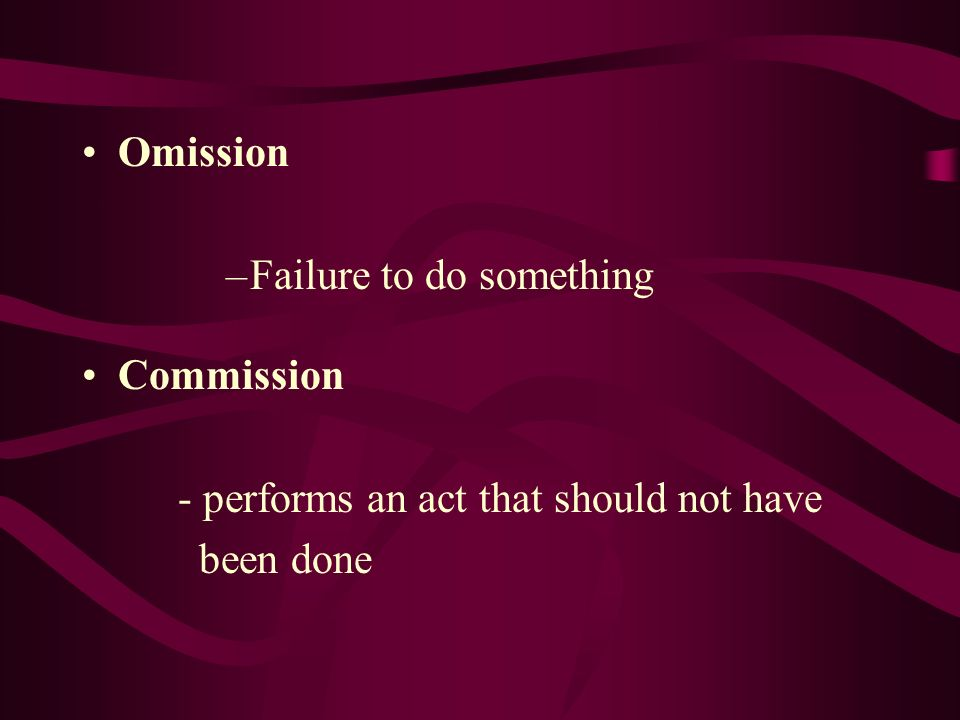 Omission Failure to do something Commission - performs an act that should not have been done
