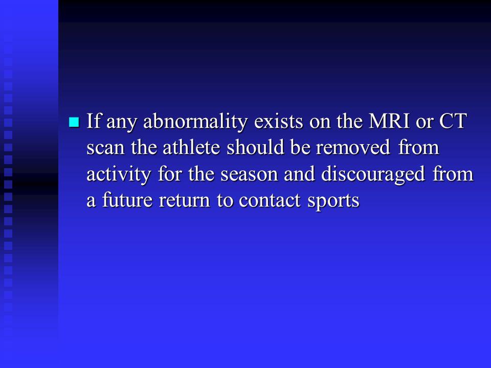 If any abnormality exists on the MRI or CT scan the athlete should be removed from activity for the season and discouraged from a future return to contact sports
