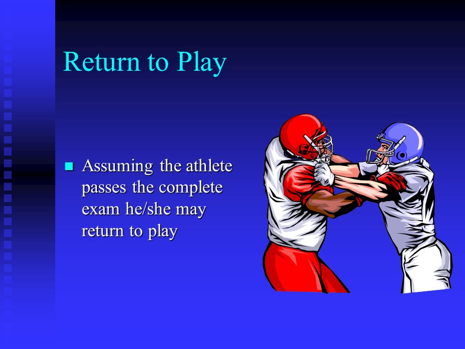 Return to Play Assuming the athlete passes the complete exam he/she may return to play