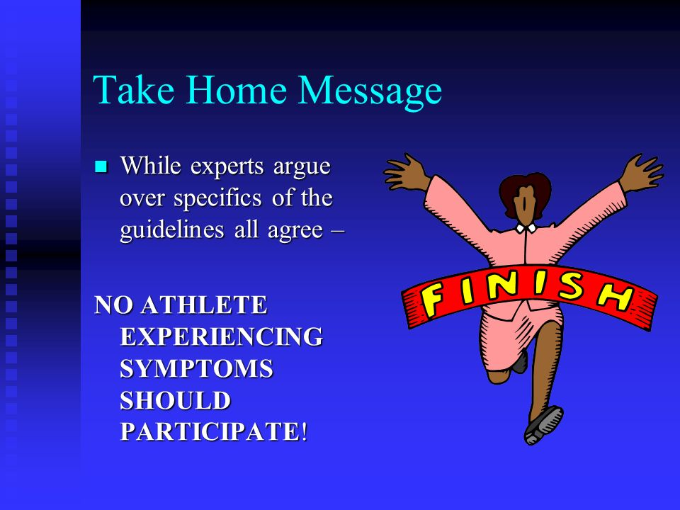 Take Home Message While experts argue over specifics of the guidelines all agree – NO ATHLETE EXPERIENCING SYMPTOMS SHOULD PARTICIPATE!