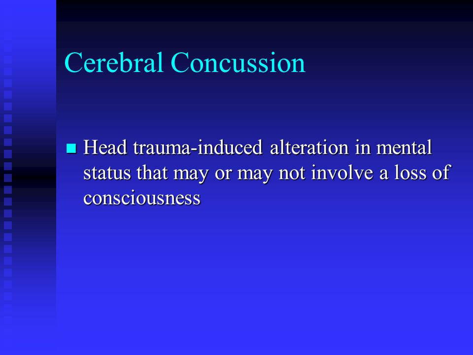 Cerebral Concussion Head trauma-induced alteration in mental status that may or may not involve a loss of consciousness.