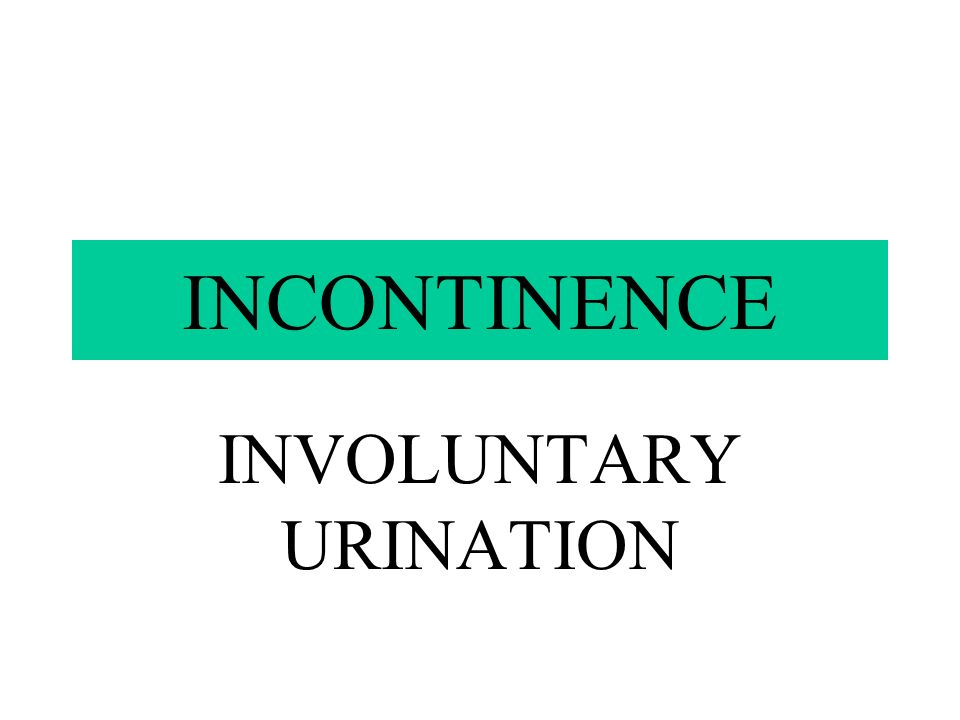 INVOLUNTARY URINATION