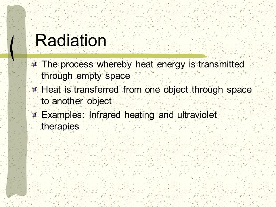 Radiation The process whereby heat energy is transmitted through empty space. Heat is transferred from one object through space to another object.