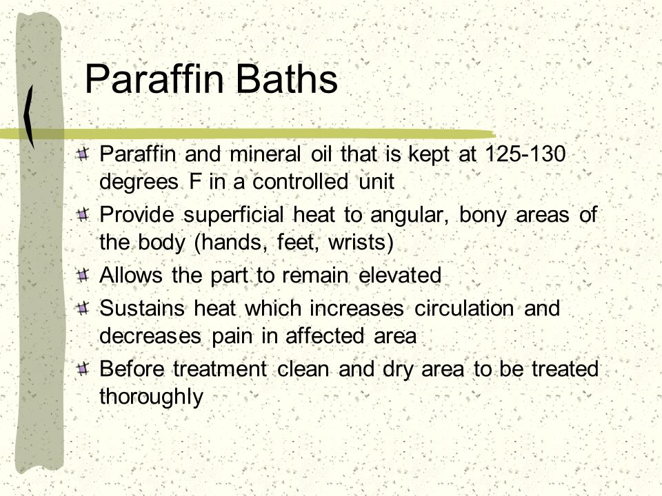 Paraffin Baths Paraffin and mineral oil that is kept at 125-130 degrees F in a controlled unit.