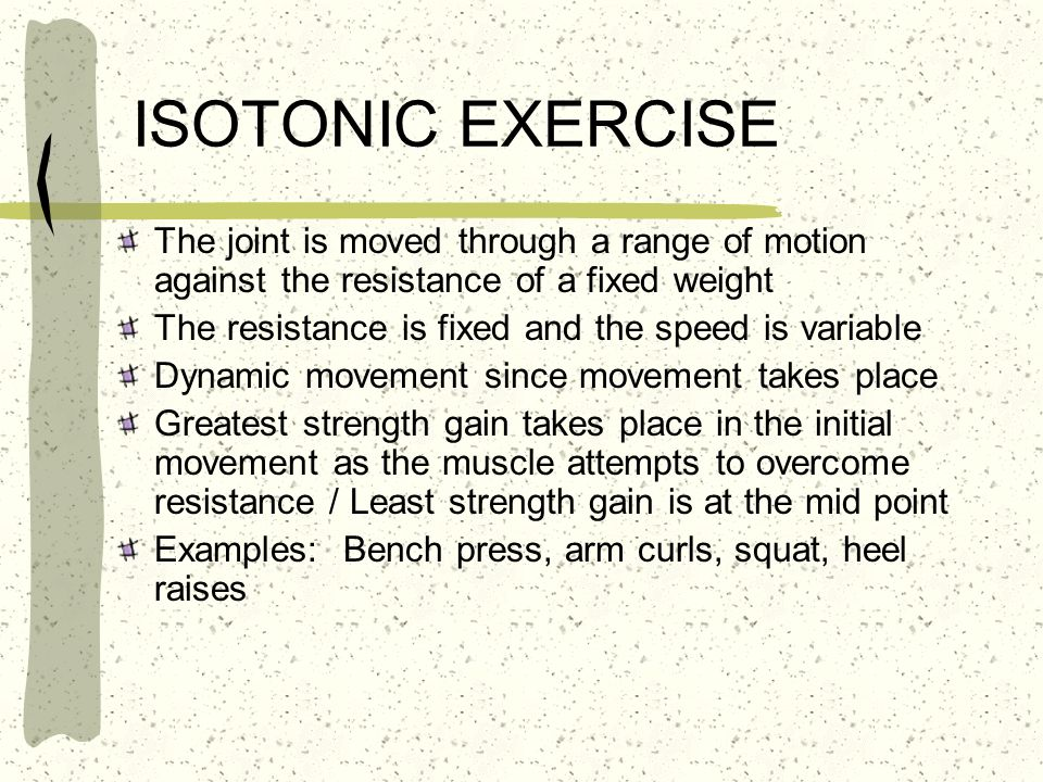ISOTONIC EXERCISE The joint is moved through a range of motion against the resistance of a fixed weight.