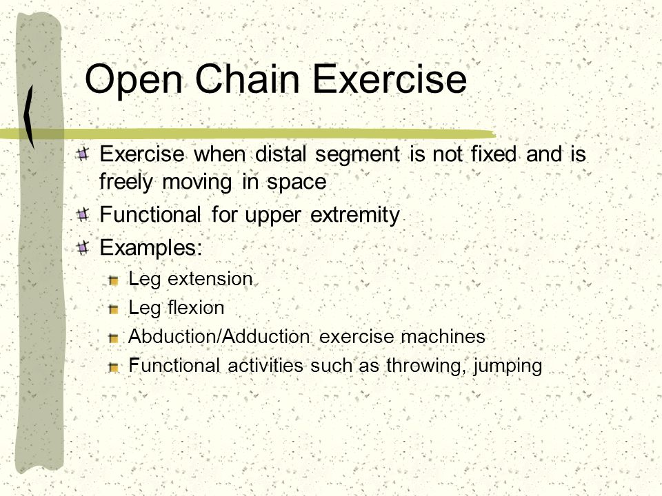 Open Chain Exercise Exercise when distal segment is not fixed and is freely moving in space. Functional for upper extremity.