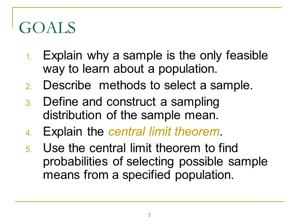 GOALS Explain why a sample is the only feasible way to learn about a population. Describe methods to select a sample.