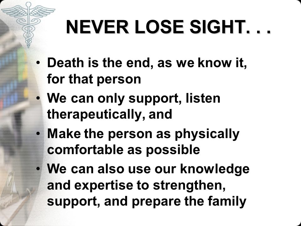 NEVER LOSE SIGHT. . . Death is the end, as we know it, for that person