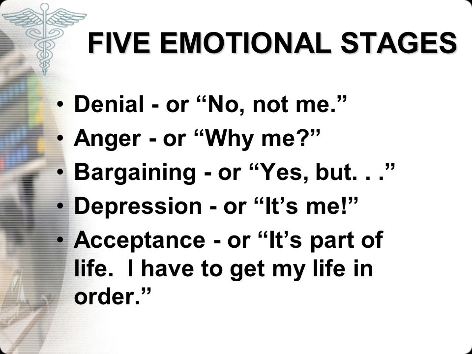 FIVE EMOTIONAL STAGES Denial - or No, not me. Anger - or Why me