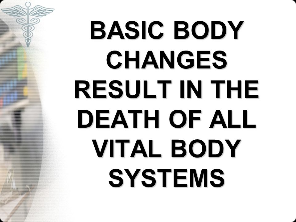 BASIC BODY CHANGES RESULT IN THE DEATH OF ALL VITAL BODY SYSTEMS