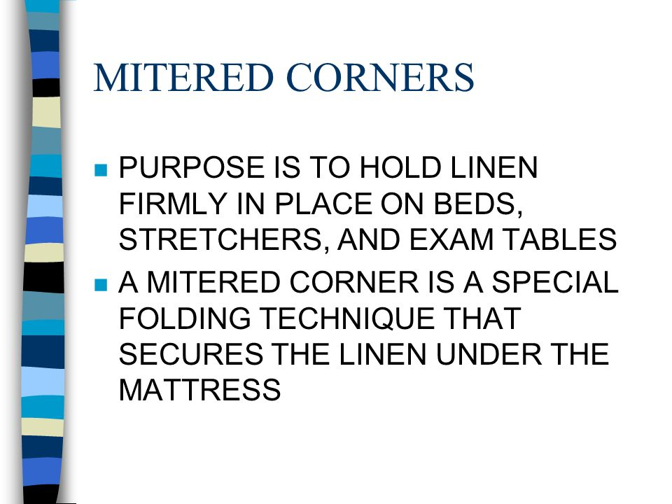 MITERED CORNERS PURPOSE IS TO HOLD LINEN FIRMLY IN PLACE ON BEDS, STRETCHERS, AND EXAM TABLES.